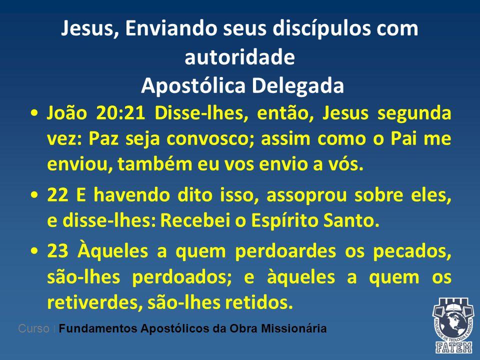 Jesus, Enviando seus discípulos com autoridade Apostólica Delegada João 20:21 Disse-lhes, então, Jesus segunda vez: Paz seja convosco; assim como o Pa