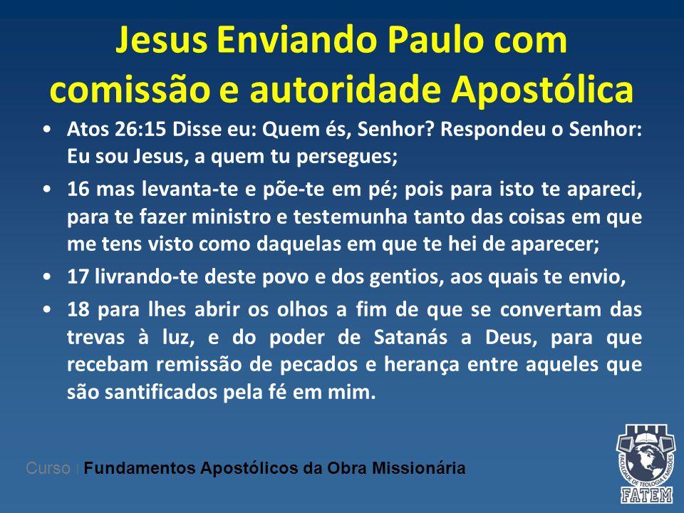 Jesus Enviando Paulo com comissão e autoridade Apostólica Atos 26:15 Disse eu: Quem és, Senhor? Respondeu o Senhor: Eu sou Jesus, a quem tu persegues;