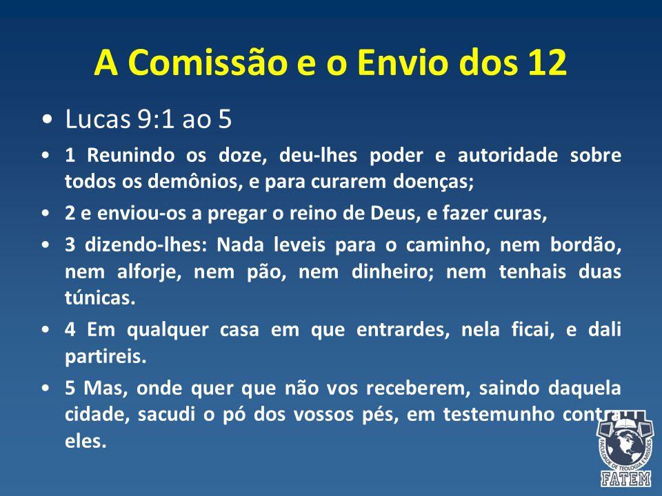 A Comissão e o Envio dos 12 Lucas 9:1 ao 5 1 Reunindo os doze, deu-lhes poder e autoridade sobre todos os demônios, e para curarem doenças; 2 e enviou
