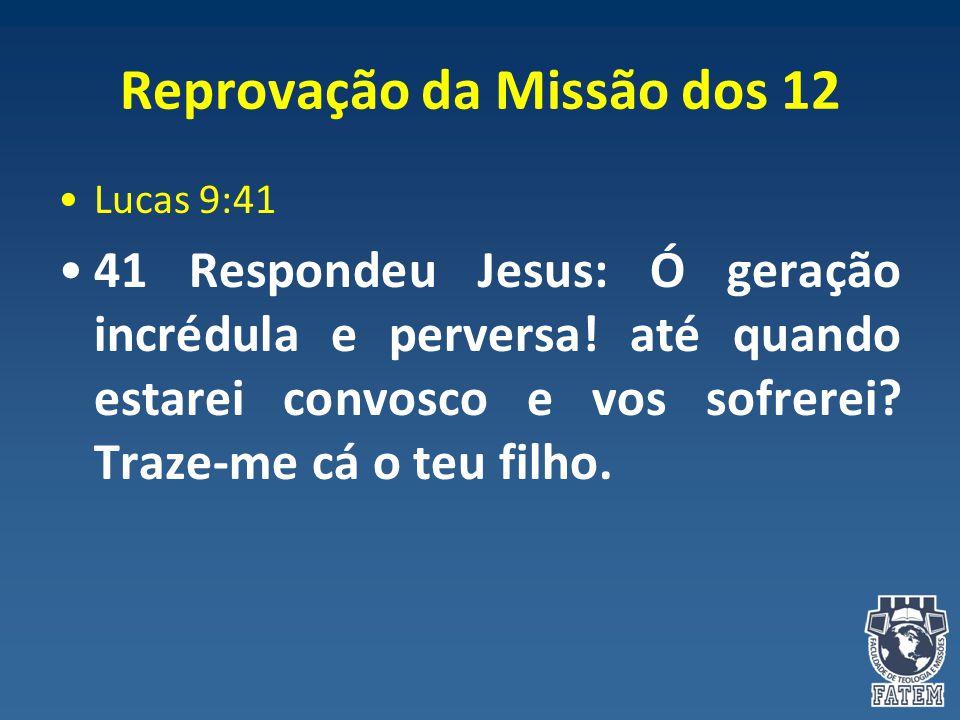 Reprovação da Missão dos 12 Lucas 9:41 41 Respondeu Jesus: Ó geração incrédula e perversa! até quando estarei convosco e vos sofrerei? Traze-me cá o t