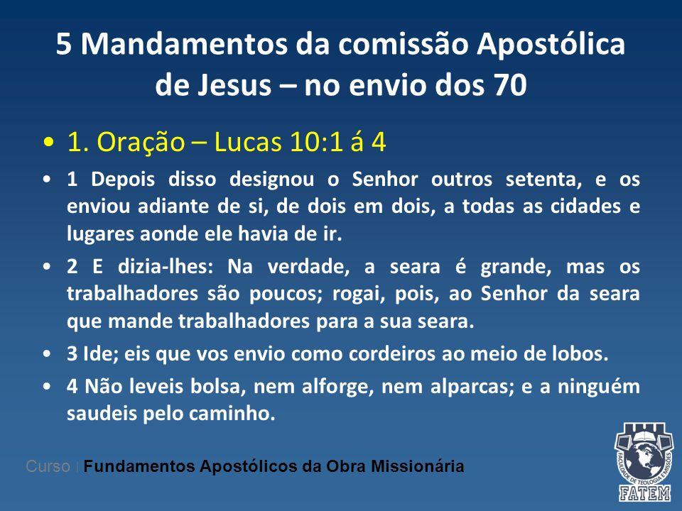 5 Mandamentos da comissão Apostólica de Jesus – no envio dos 70 1. Oração – Lucas 10:1 á 4 1 Depois disso designou o Senhor outros setenta, e os envio