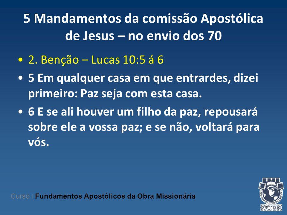 5 Mandamentos da comissão Apostólica de Jesus – no envio dos 70 2. Benção – Lucas 10:5 á 6 5 Em qualquer casa em que entrardes, dizei primeiro: Paz se