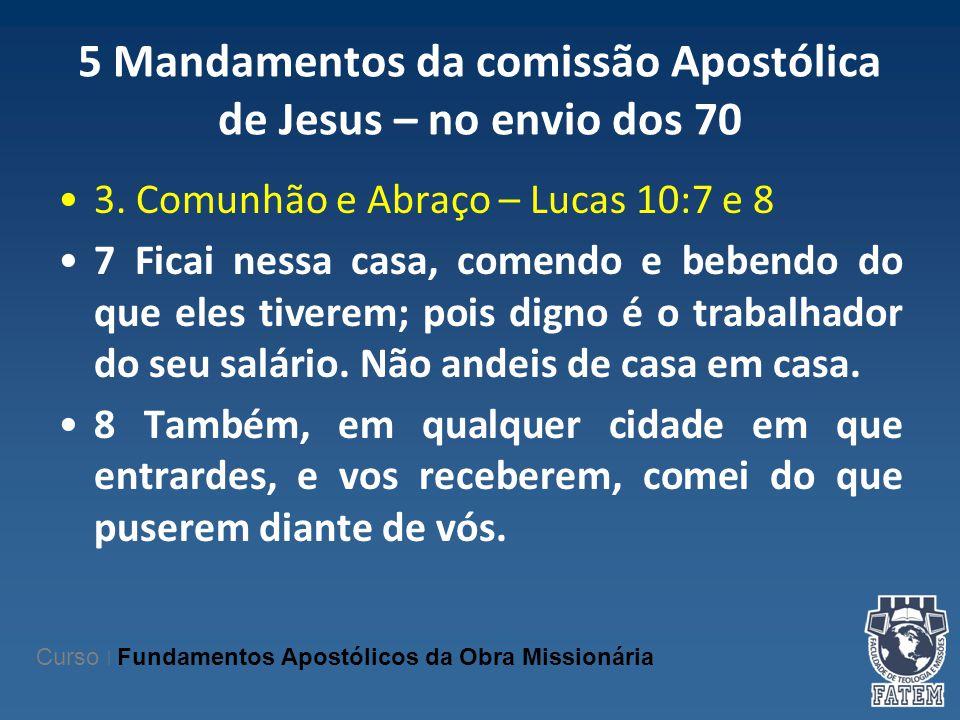 5 Mandamentos da comissão Apostólica de Jesus – no envio dos 70 3. Comunhão e Abraço – Lucas 10:7 e 8 7 Ficai nessa casa, comendo e bebendo do que ele