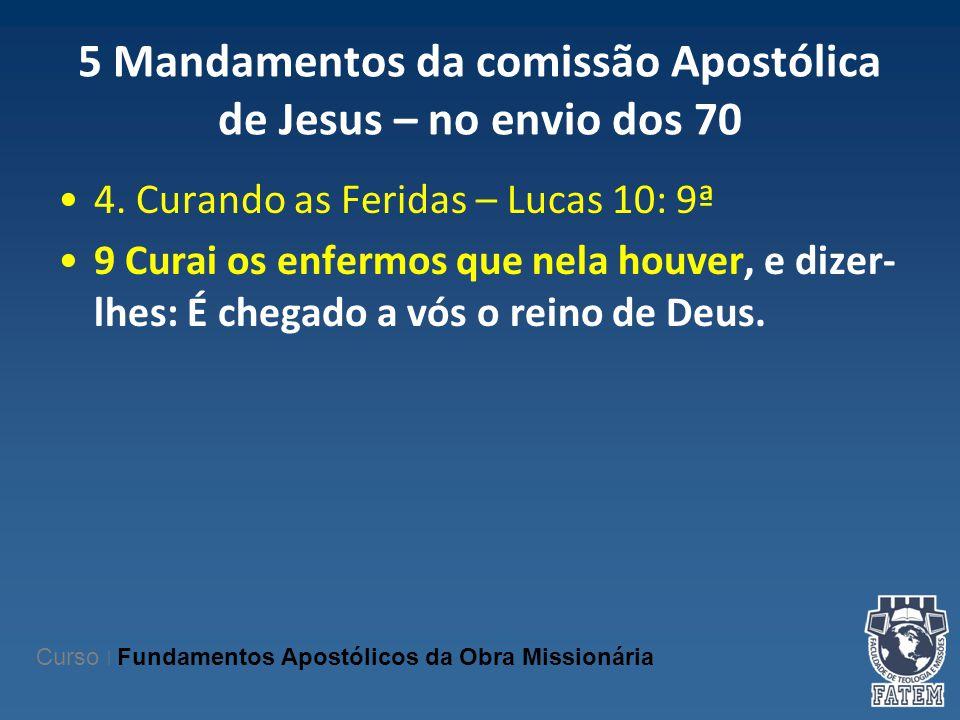 5 Mandamentos da comissão Apostólica de Jesus – no envio dos 70 4. Curando as Feridas – Lucas 10: 9ª 9 Curai os enfermos que nela houver, e dizer- lhe