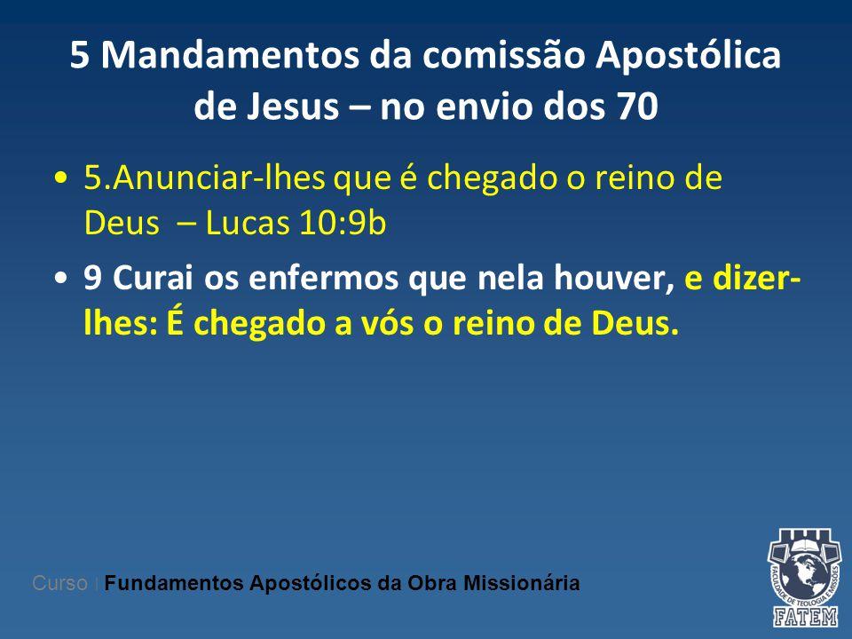 5 Mandamentos da comissão Apostólica de Jesus – no envio dos 70 5.Anunciar-lhes que é chegado o reino de Deus – Lucas 10:9b 9 Curai os enfermos que ne