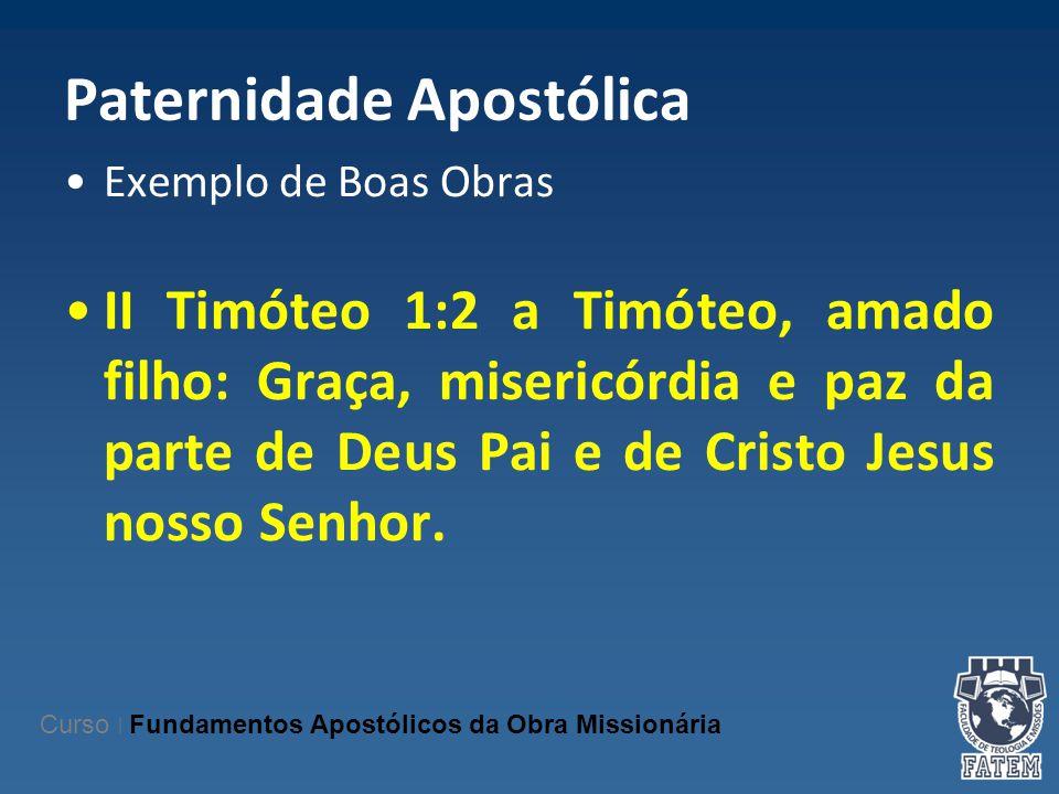 Paternidade Apostólica Exemplo de Boas Obras II Timóteo 1:2 a Timóteo, amado filho: Graça, misericórdia e paz da parte de Deus Pai e de Cristo Jesus n