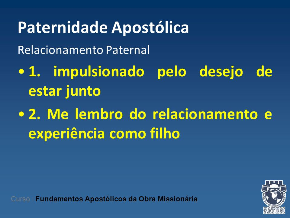 Paternidade Apostólica Relacionamento Paternal 1. impulsionado pelo desejo de estar junto 2. Me lembro do relacionamento e experiência como filho Curs