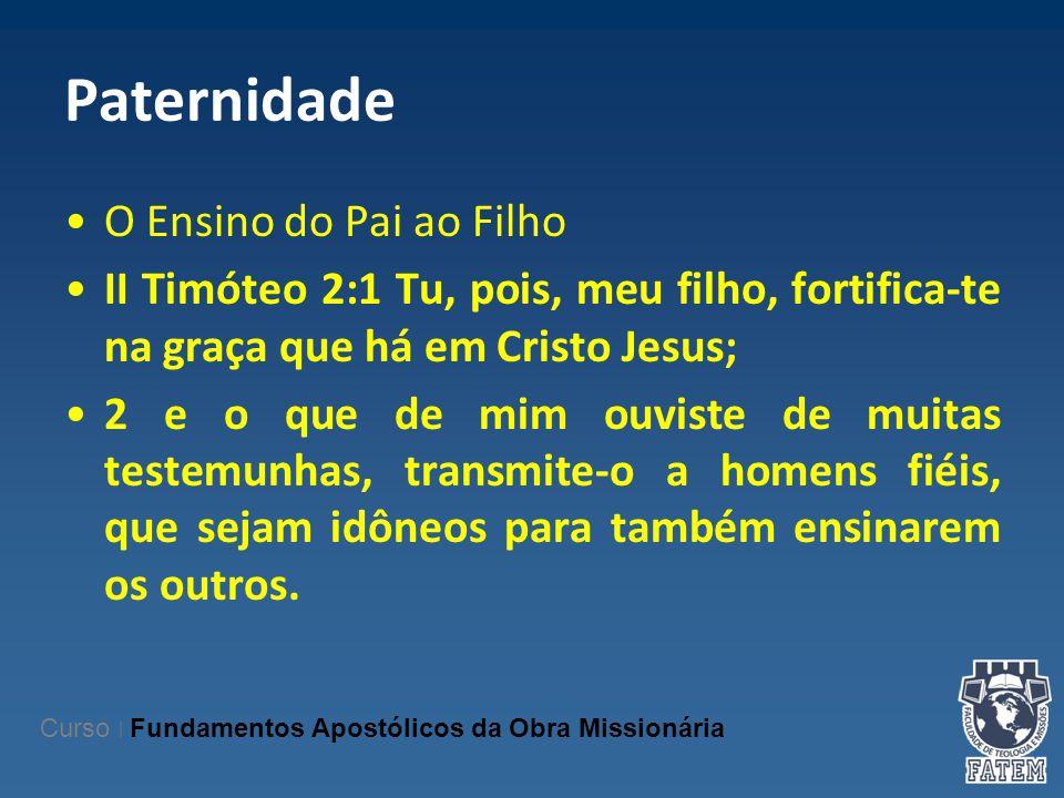 Paternidade O Ensino do Pai ao Filho II Timóteo 2:1 Tu, pois, meu filho, fortifica-te na graça que há em Cristo Jesus; 2 e o que de mim ouviste de mui