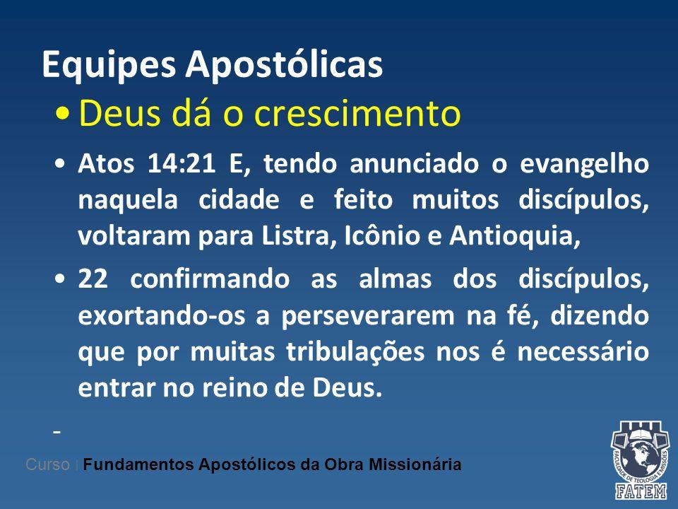 Equipes Apostólicas Deus dá o crescimento Atos 14:21 E, tendo anunciado o evangelho naquela cidade e feito muitos discípulos, voltaram para Listra, Ic