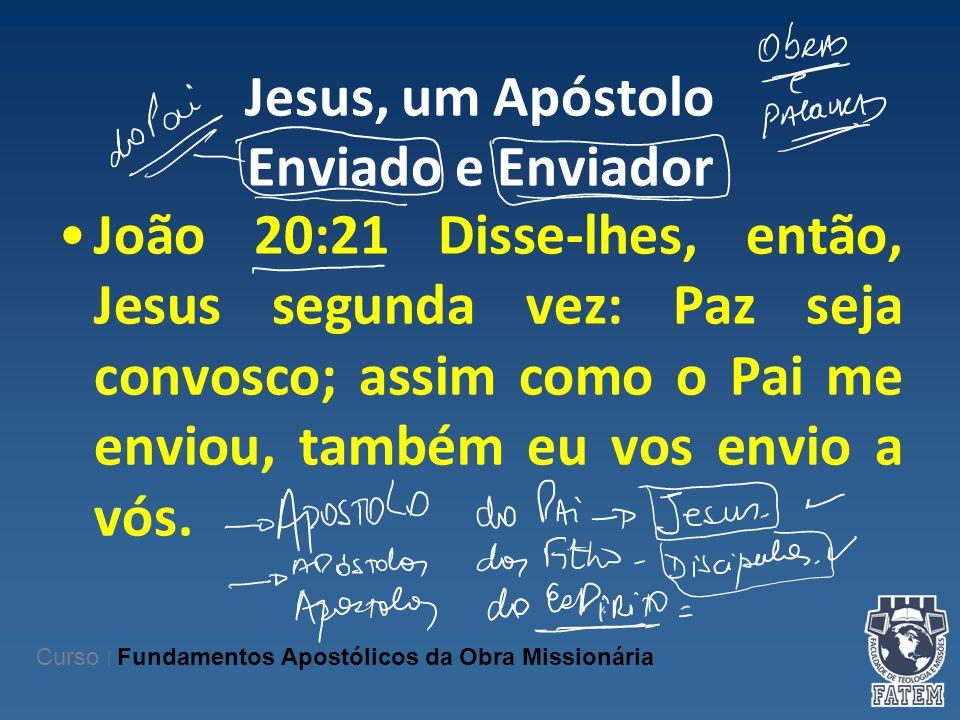 Jesus, um Apóstolo Enviado e Enviador João 20:21 Disse-lhes, então, Jesus segunda vez: Paz seja convosco; assim como o Pai me enviou, também eu vos en