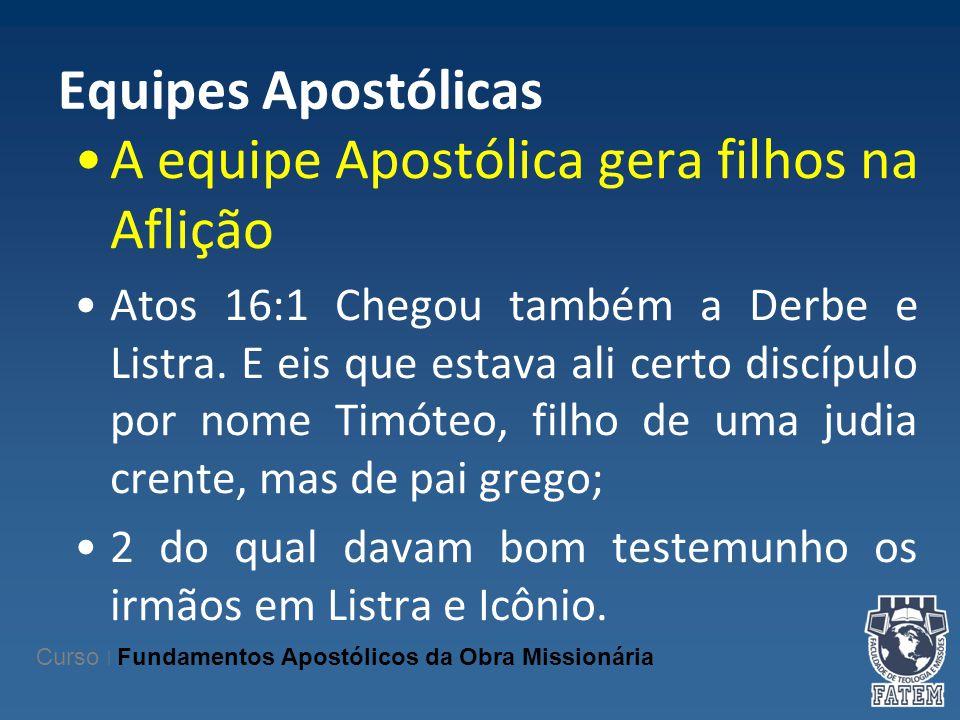 Equipes Apostólicas A equipe Apostólica gera filhos na Aflição Atos 16:1 Chegou também a Derbe e Listra. E eis que estava ali certo discípulo por nome