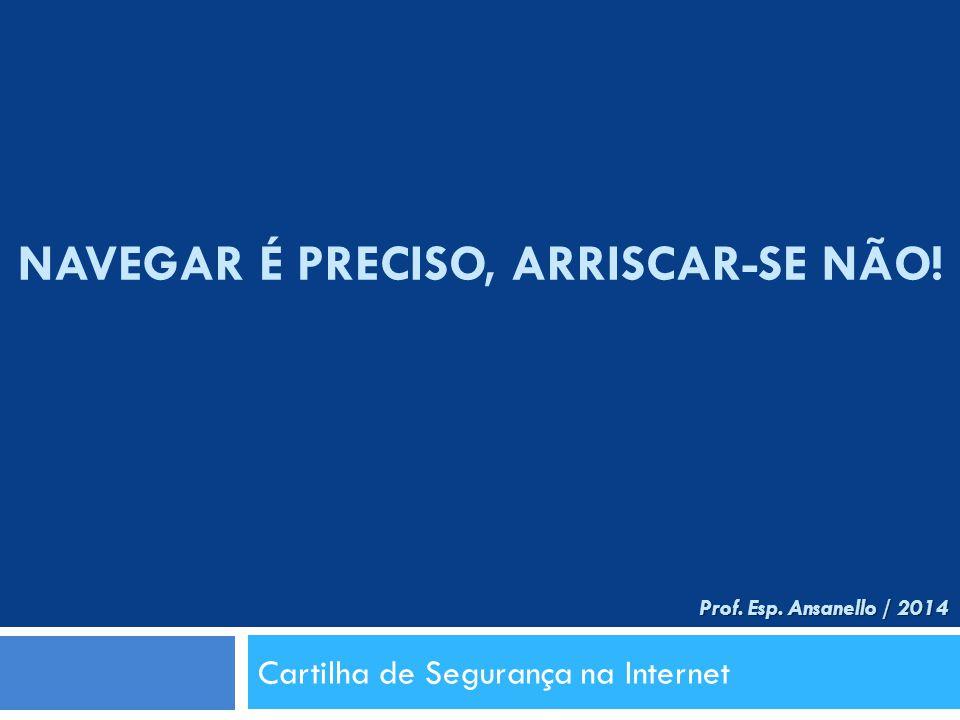 NAVEGAR É PRECISO, ARRISCAR-SE NÃO! Cartilha de Segurança na Internet Prof. Esp. Ansanello / 2014