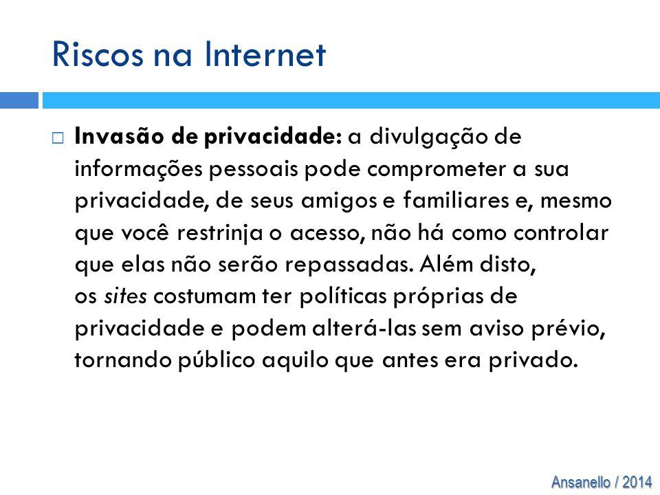 Ansanello / 2014 Riscos na Internet  Invasão de privacidade: a divulgação de informações pessoais pode comprometer a sua privacidade, de seus amigos