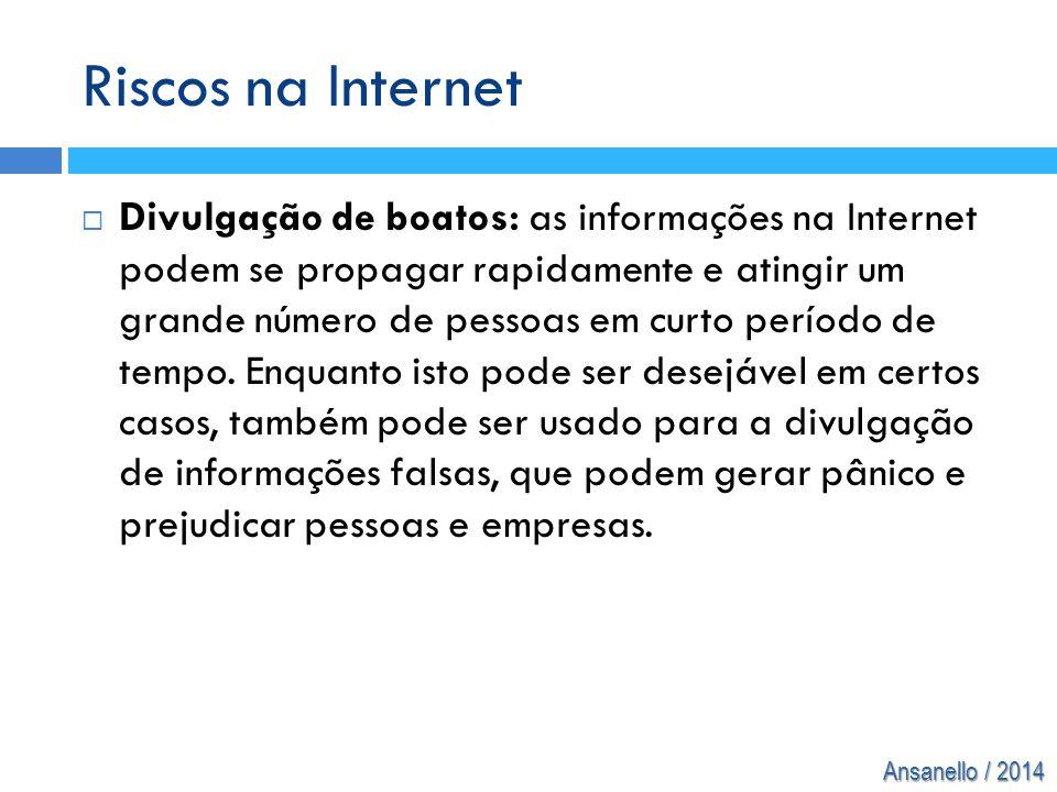 Ansanello / 2014 Riscos na Internet  Divulgação de boatos: as informações na Internet podem se propagar rapidamente e atingir um grande número de pes