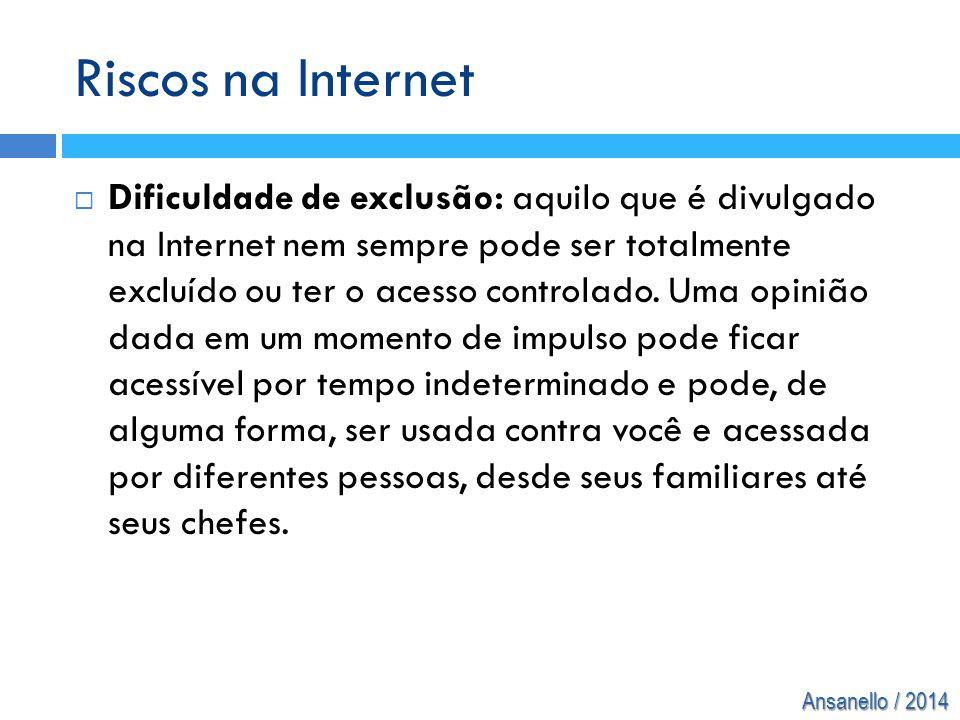 Ansanello / 2014 Riscos na Internet  Dificuldade de exclusão: aquilo que é divulgado na Internet nem sempre pode ser totalmente excluído ou ter o ace