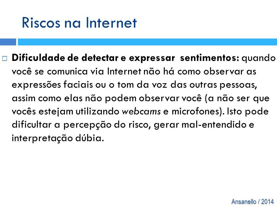 Ansanello / 2014 Riscos na Internet  Dificuldade de detectar e expressar sentimentos: quando você se comunica via Internet não há como observar as ex