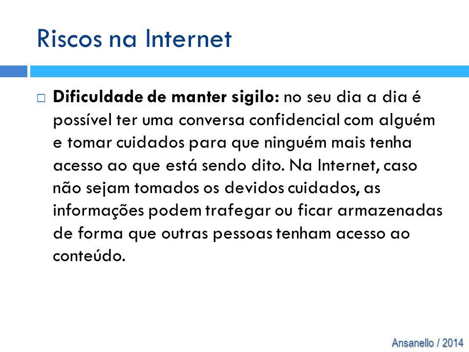 Ansanello / 2014 Riscos na Internet  Dificuldade de manter sigilo: no seu dia a dia é possível ter uma conversa confidencial com alguém e tomar cuida