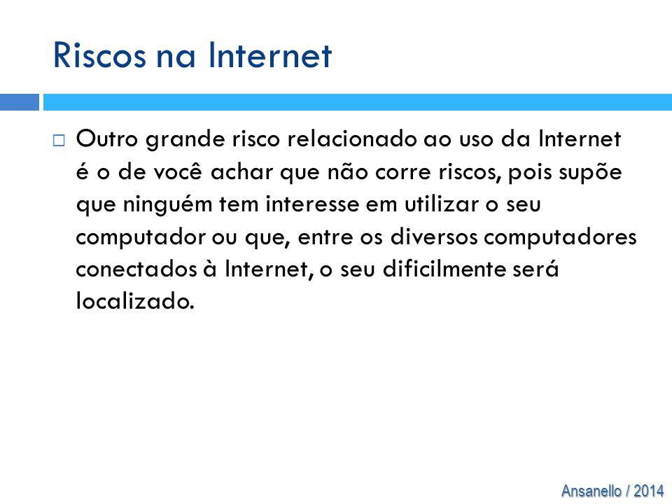 Ansanello / 2014 Riscos na Internet  Outro grande risco relacionado ao uso da Internet é o de você achar que não corre riscos, pois supõe que ninguém