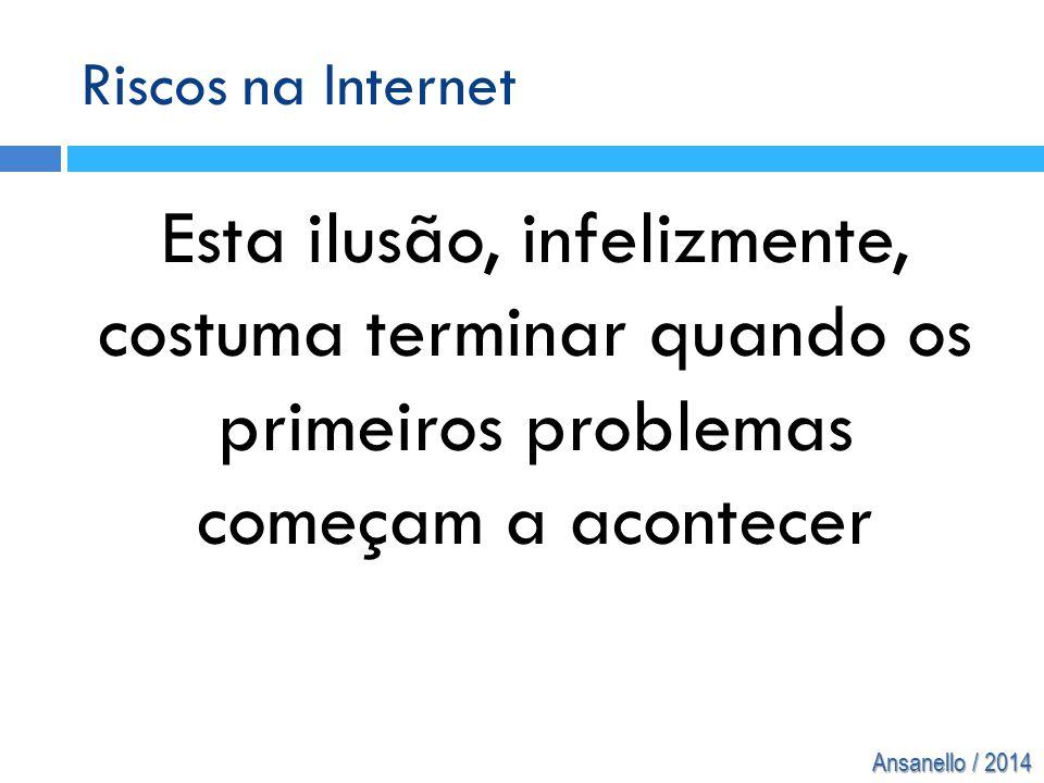 Ansanello / 2014 Riscos na Internet Esta ilusão, infelizmente, costuma terminar quando os primeiros problemas começam a acontecer