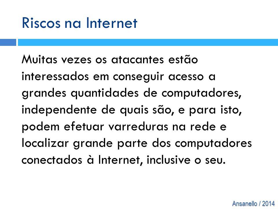 Ansanello / 2014 Riscos na Internet Muitas vezes os atacantes estão interessados em conseguir acesso a grandes quantidades de computadores, independen