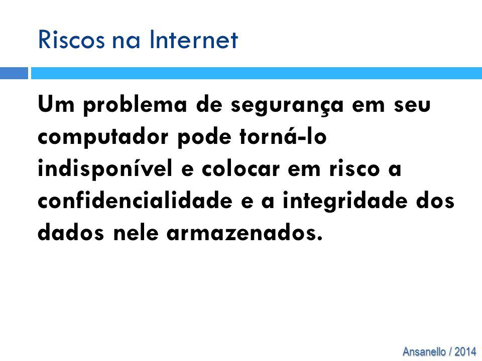 Ansanello / 2014 Riscos na Internet Um problema de segurança em seu computador pode torná-lo indisponível e colocar em risco a confidencialidade e a i