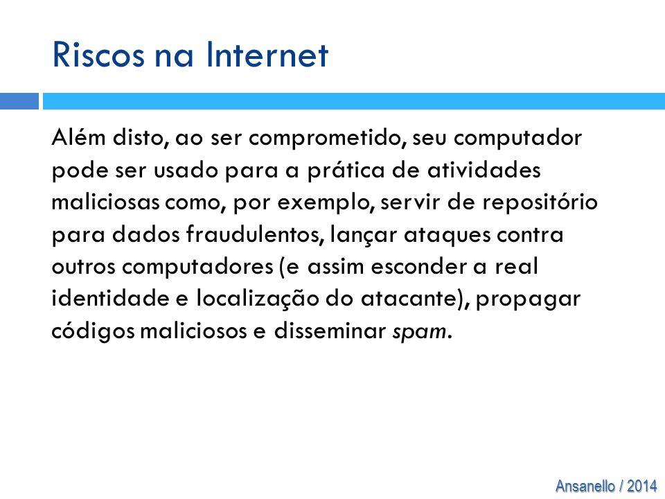 Ansanello / 2014 Riscos na Internet Além disto, ao ser comprometido, seu computador pode ser usado para a prática de atividades maliciosas como, por e