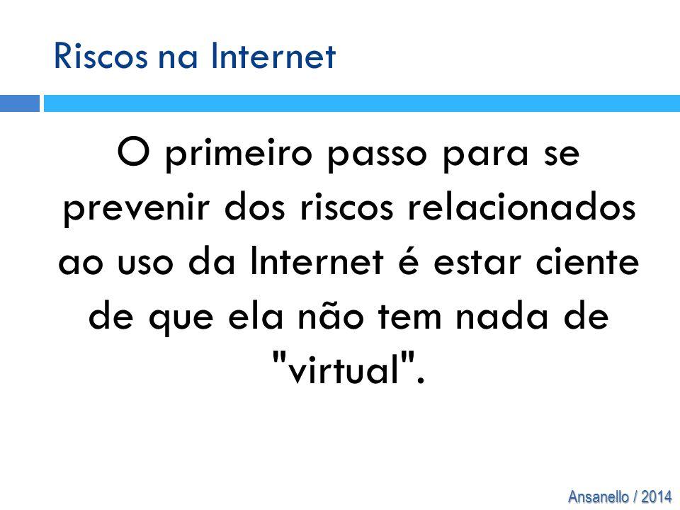 Ansanello / 2014 Riscos na Internet O primeiro passo para se prevenir dos riscos relacionados ao uso da Internet é estar ciente de que ela não tem nad