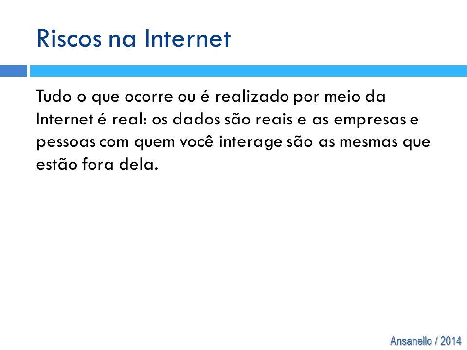 Ansanello / 2014 Riscos na Internet Tudo o que ocorre ou é realizado por meio da Internet é real: os dados são reais e as empresas e pessoas com quem