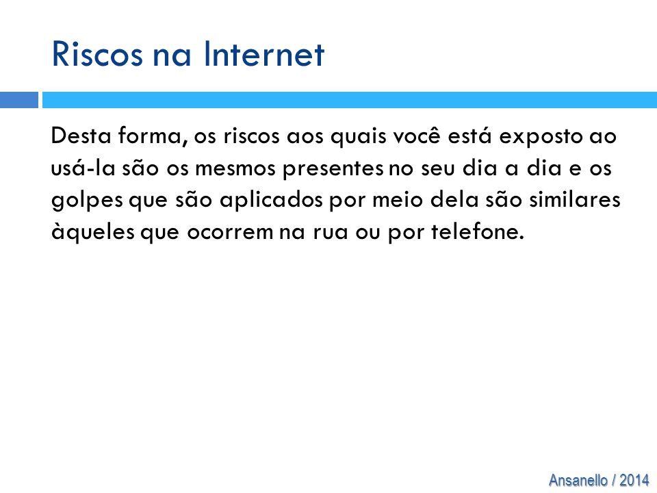 Ansanello / 2014 Riscos na Internet Desta forma, os riscos aos quais você está exposto ao usá-la são os mesmos presentes no seu dia a dia e os golpes