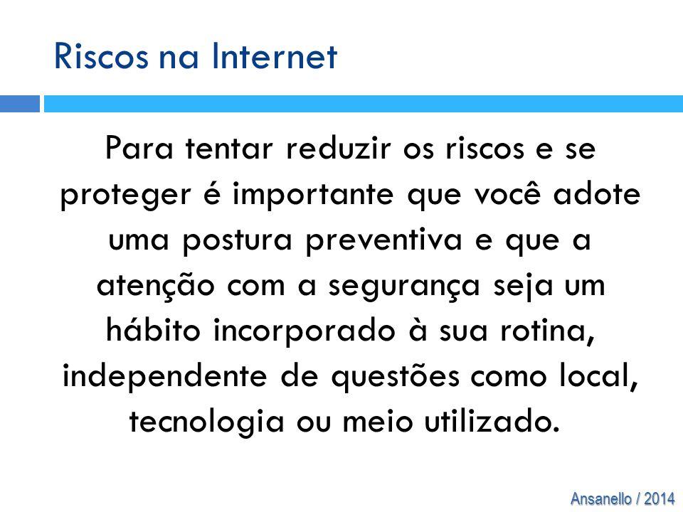 Ansanello / 2014 Riscos na Internet Para tentar reduzir os riscos e se proteger é importante que você adote uma postura preventiva e que a atenção com