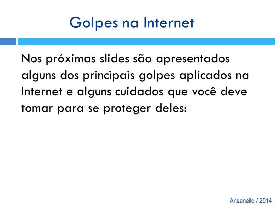 Ansanello / 2014 Nos próximas slides são apresentados alguns dos principais golpes aplicados na Internet e alguns cuidados que você deve tomar para se