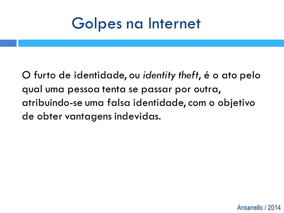 Ansanello / 2014 O furto de identidade, ou identity theft, é o ato pelo qual uma pessoa tenta se passar por outra, atribuindo-se uma falsa identidade,