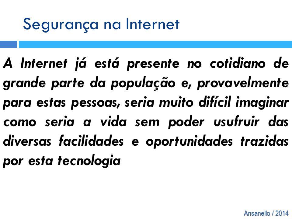 Ansanello / 2014 Segurança na Internet A Internet já está presente no cotidiano de grande parte da população e, provavelmente para estas pessoas, seri