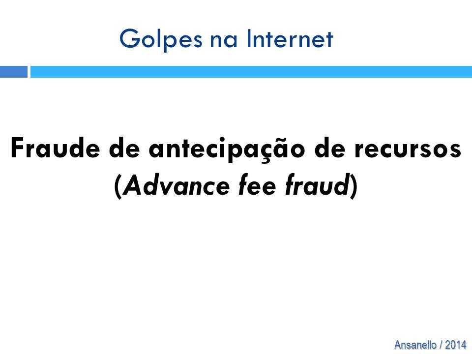 Ansanello / 2014 Fraude de antecipação de recursos (Advance fee fraud) Golpes na Internet