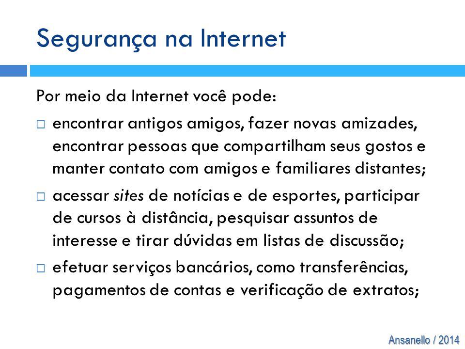 Ansanello / 2014 Segurança na Internet Por meio da Internet você pode:  encontrar antigos amigos, fazer novas amizades, encontrar pessoas que compart