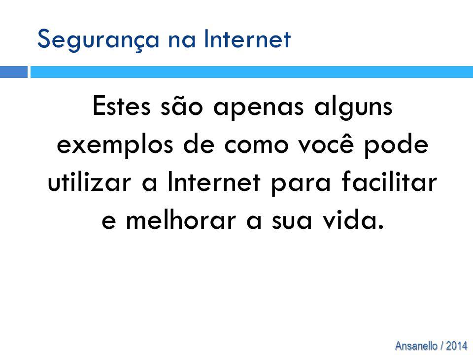Ansanello / 2014 Estes são apenas alguns exemplos de como você pode utilizar a Internet para facilitar e melhorar a sua vida. Segurança na Internet