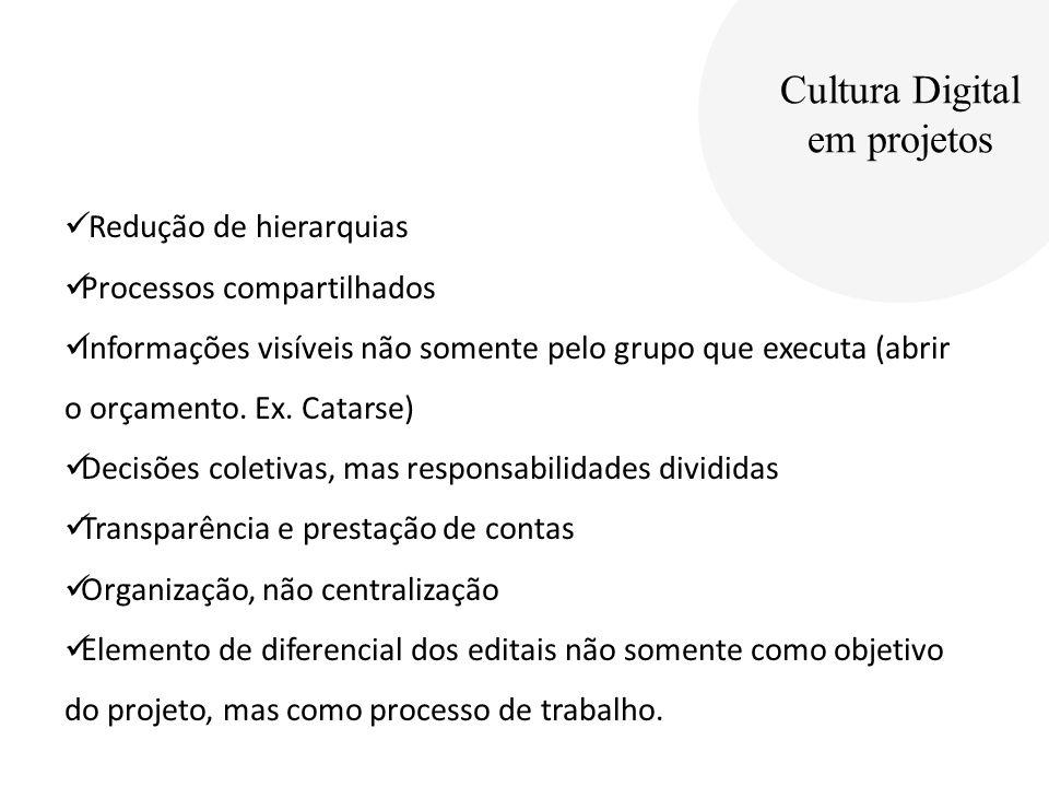 Cultura Digital em projetos Redução de hierarquias Processos compartilhados Informações visíveis não somente pelo grupo que executa (abrir o orçamento.