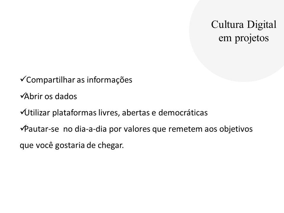 Cultura Digital em projetos Compartilhar as informações Abrir os dados Utilizar plataformas livres, abertas e democráticas Pautar-se no dia-a-dia por valores que remetem aos objetivos que você gostaria de chegar.
