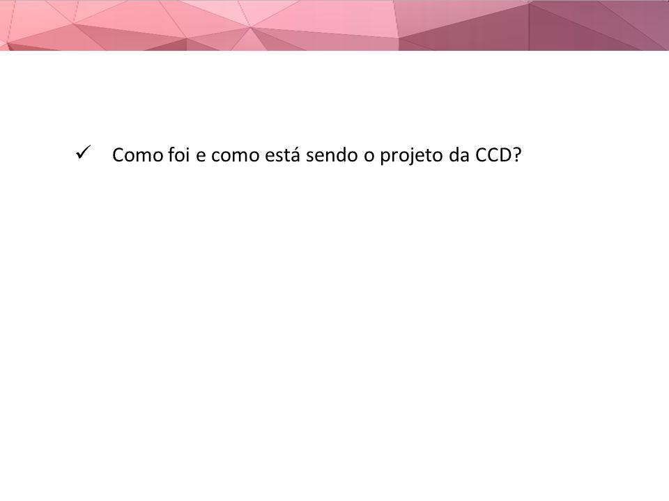 Como foi e como está sendo o projeto da CCD?