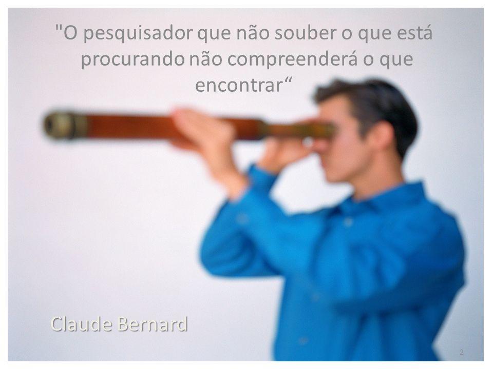 O pesquisador que não souber o que está procurando não compreenderá o que encontrar 2 Claude Bernard