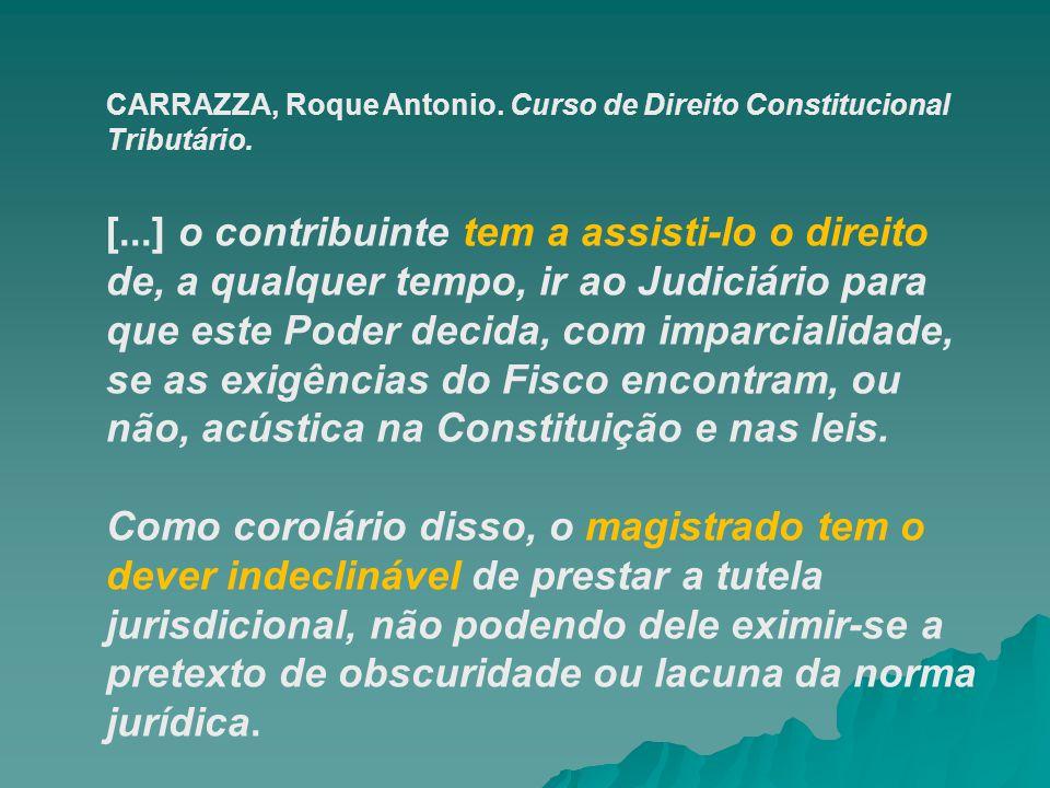 CARRAZZA, Roque Antonio. Curso de Direito Constitucional Tributário. [...] o contribuinte tem a assisti-lo o direito de, a qualquer tempo, ir ao Judic