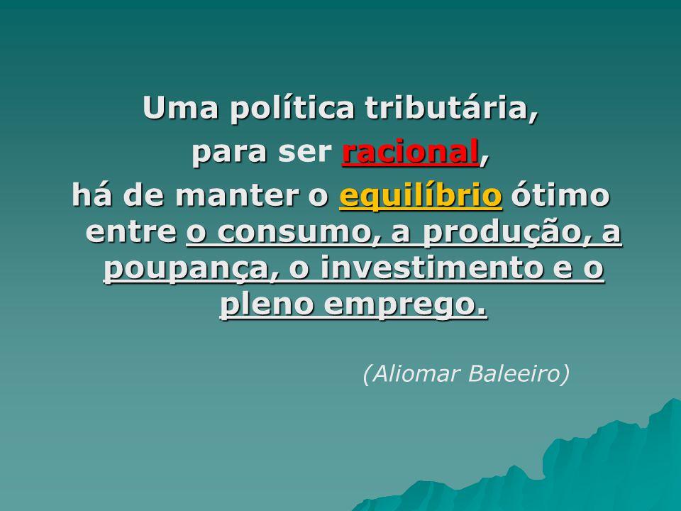Uma política tributária, para racional, para ser racional, há de manter o equilíbrio ótimo entre o consumo, a produção, a poupança, o investimento e o