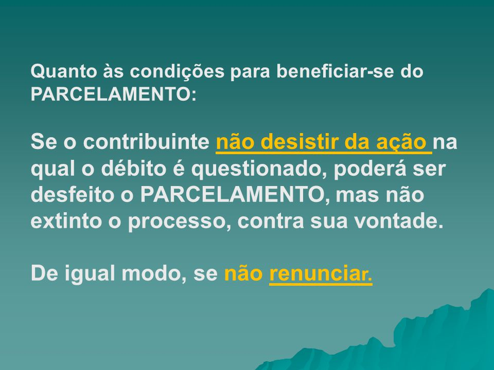 Quanto às condições para beneficiar-se do PARCELAMENTO: Se o contribuinte não desistir da ação na qual o débito é questionado, poderá ser desfeito o P