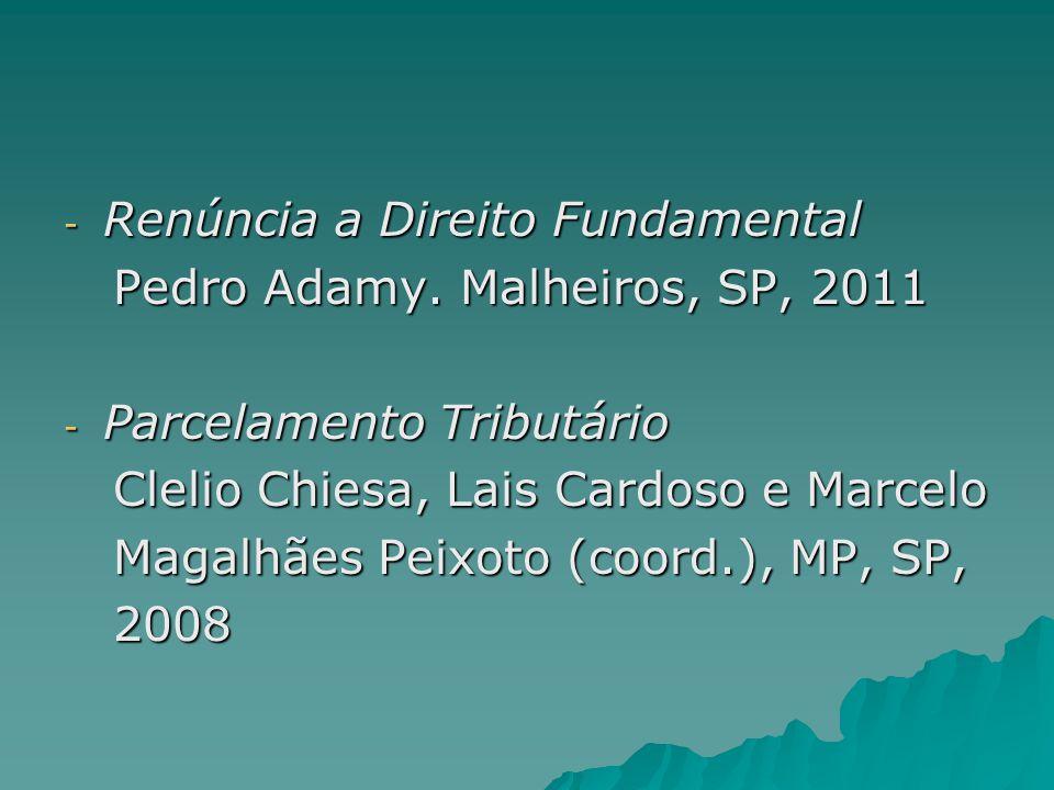- Renúncia a Direito Fundamental Pedro Adamy. Malheiros, SP, 2011 Pedro Adamy. Malheiros, SP, 2011 - Parcelamento Tributário Clelio Chiesa, Lais Cardo
