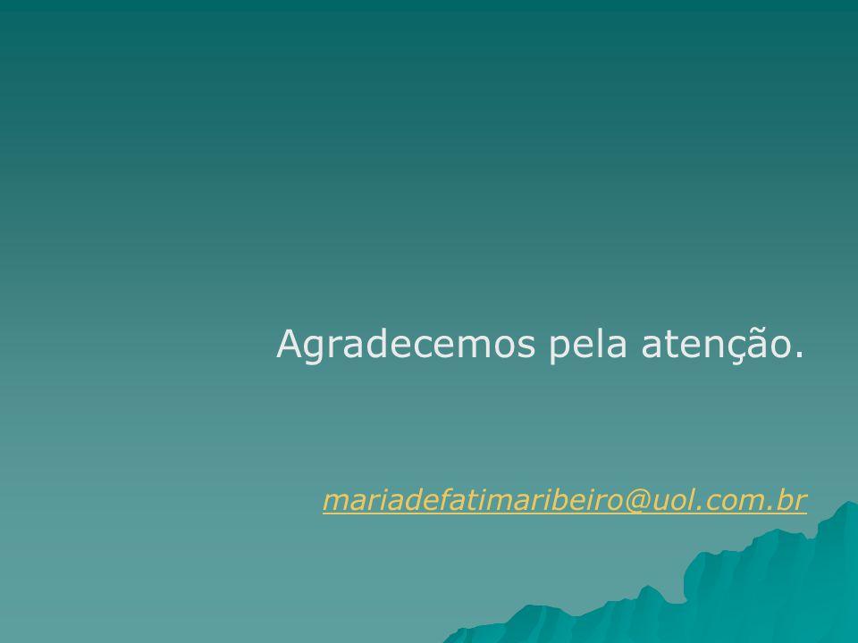 Agradecemos pela atenção. mariadefatimaribeiro@uol.com.br