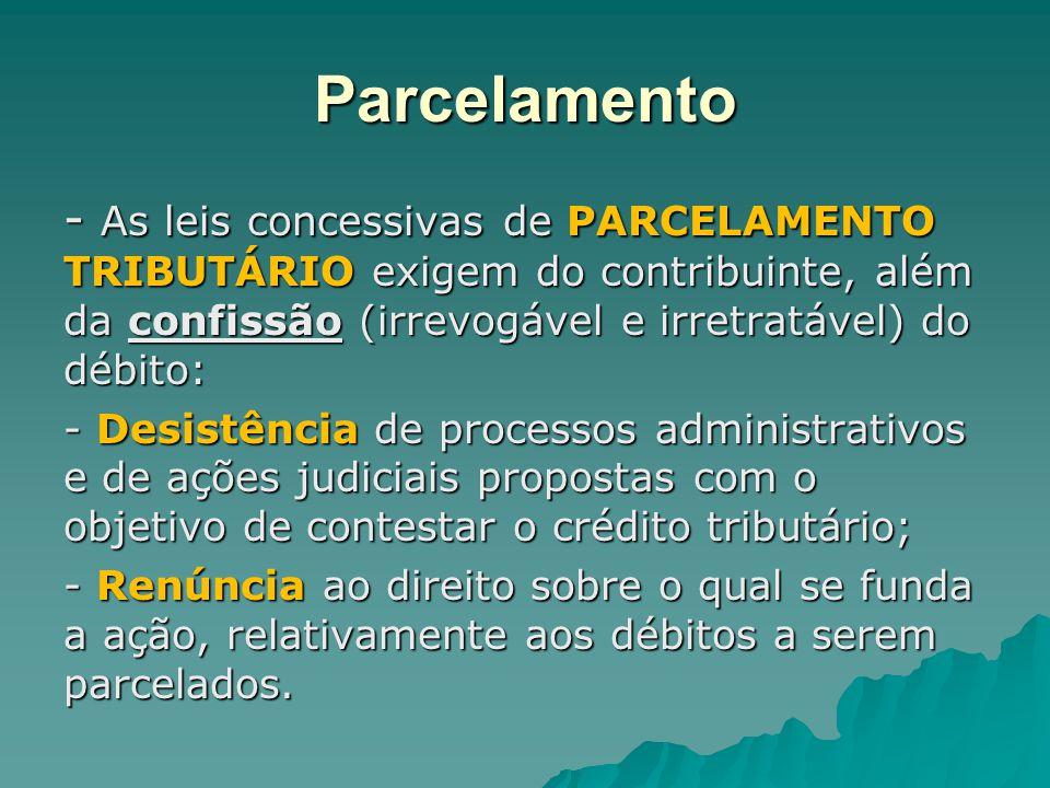 Parcelamento - As leis concessivas de PARCELAMENTO TRIBUTÁRIO exigem do contribuinte, além da confissão (irrevogável e irretratável) do débito: - Desi