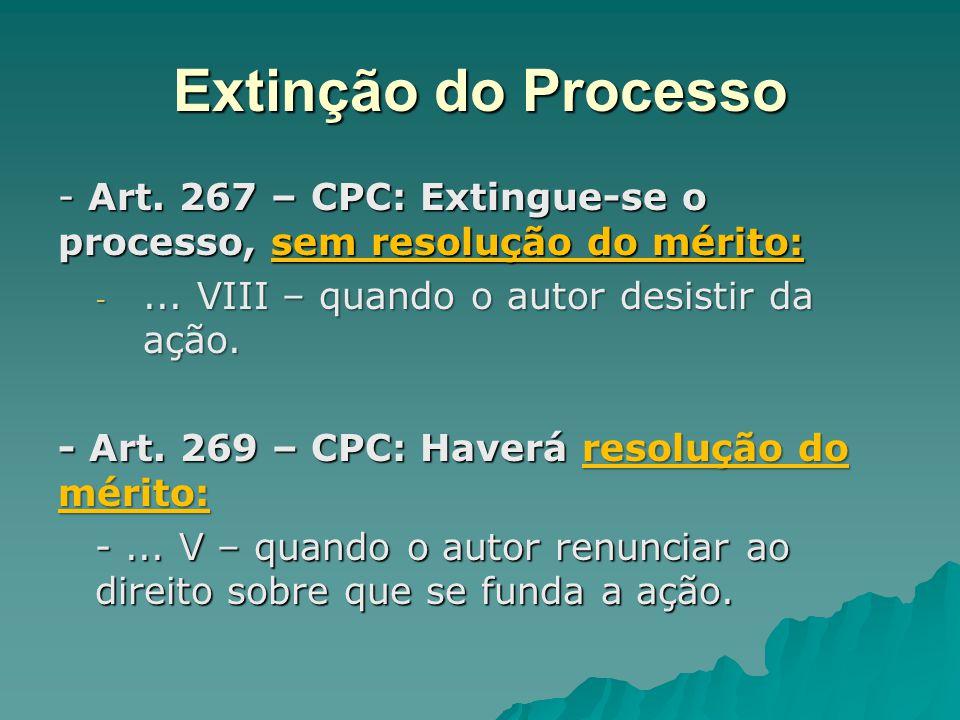 Extinção do Processo - Art. 267 – CPC: Extingue-se o processo, sem resolução do mérito: -... VIII – quando o autor desistir da ação. - Art. 269 – CPC: