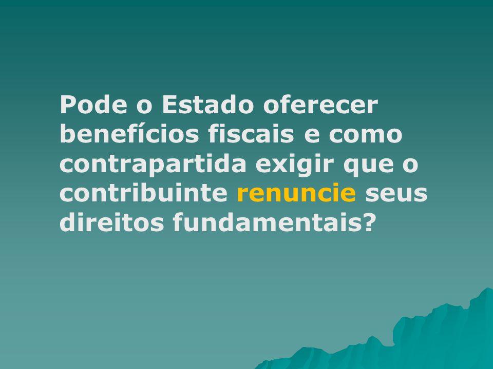 Pode o Estado oferecer benefícios fiscais e como contrapartida exigir que o contribuinte renuncie seus direitos fundamentais?