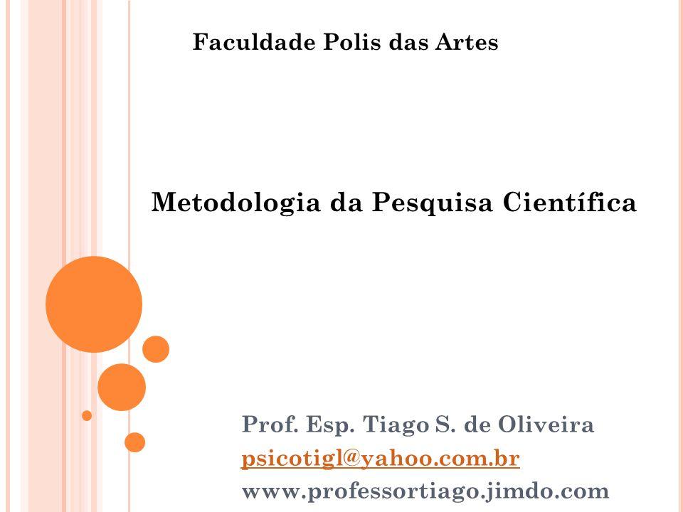 Prof. Esp. Tiago S. de Oliveira psicotigl@yahoo.com.br www.professortiago.jimdo.com Metodologia da Pesquisa Científica Faculdade Polis das Artes