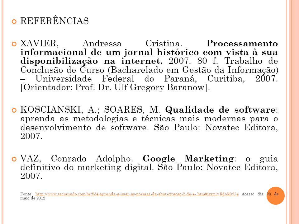 REFERÊNCIAS XAVIER, Andressa Cristina. Processamento informacional de um jornal histórico com vista à sua disponibilização na internet. 2007. 80 f. Tr